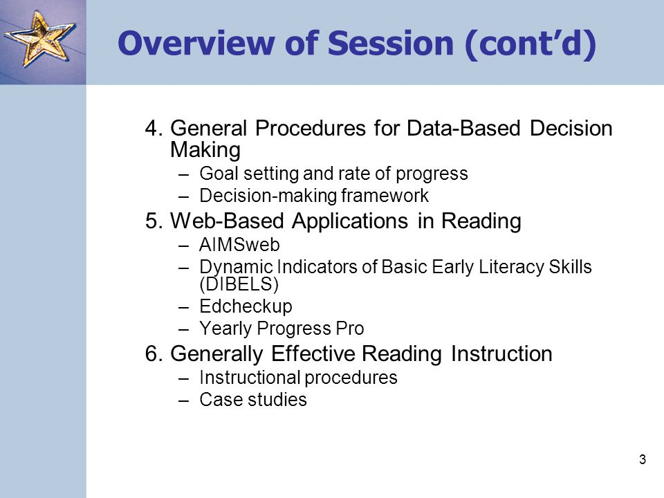 3 Overview of Session (cont'd) 4. General Procedures for Data-Based Decision Making –Goal setting and rate of progress –Decision-making framework 5. W