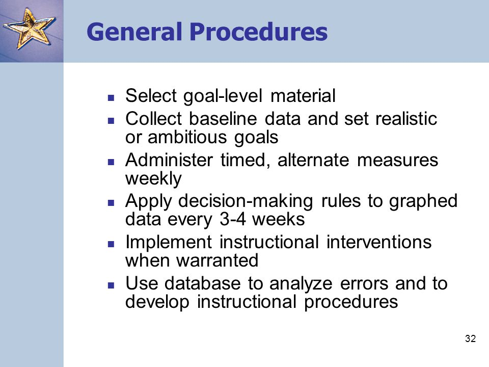 32 General Procedures Select goal-level material Collect baseline data and set realistic or ambitious goals Administer timed, alternate measures weekl
