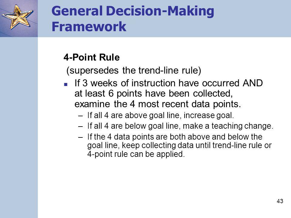 43 General Decision-Making Framework 4-Point Rule (supersedes the trend-line rule) If 3 weeks of instruction have occurred AND at least 6 points have