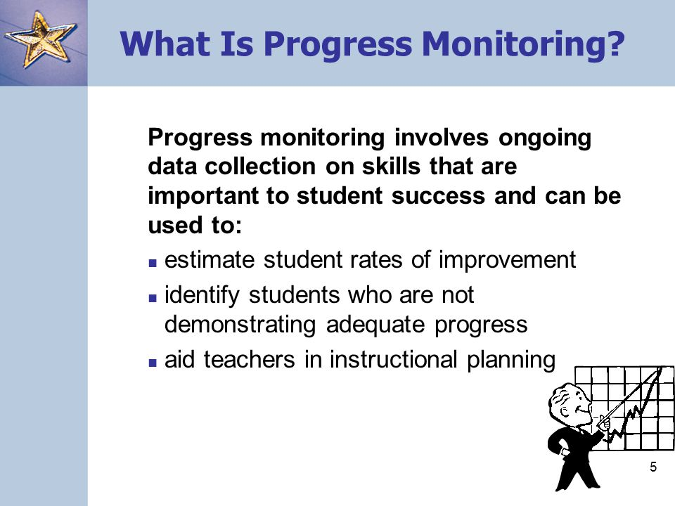 5 What Is Progress Monitoring? Progress monitoring involves ongoing data collection on skills that are important to student success and can be used to
