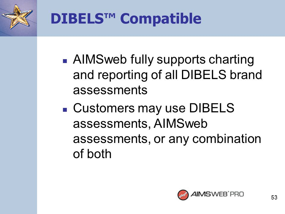 53 DIBELS™ Compatible AIMSweb fully supports charting and reporting of all DIBELS brand assessments Customers may use DIBELS assessments, AIMSweb asse