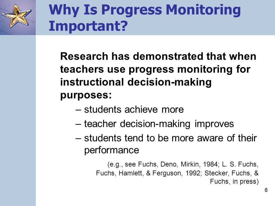 6 Why Is Progress Monitoring Important? Research has demonstrated that when teachers use progress monitoring for instructional decision-making purpose