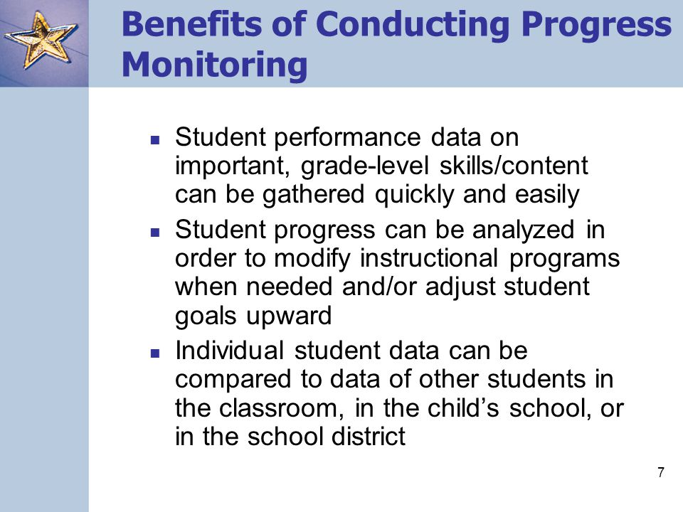 7 Benefits of Conducting Progress Monitoring Student performance data on important, grade-level skills/content can be gathered quickly and easily Stud