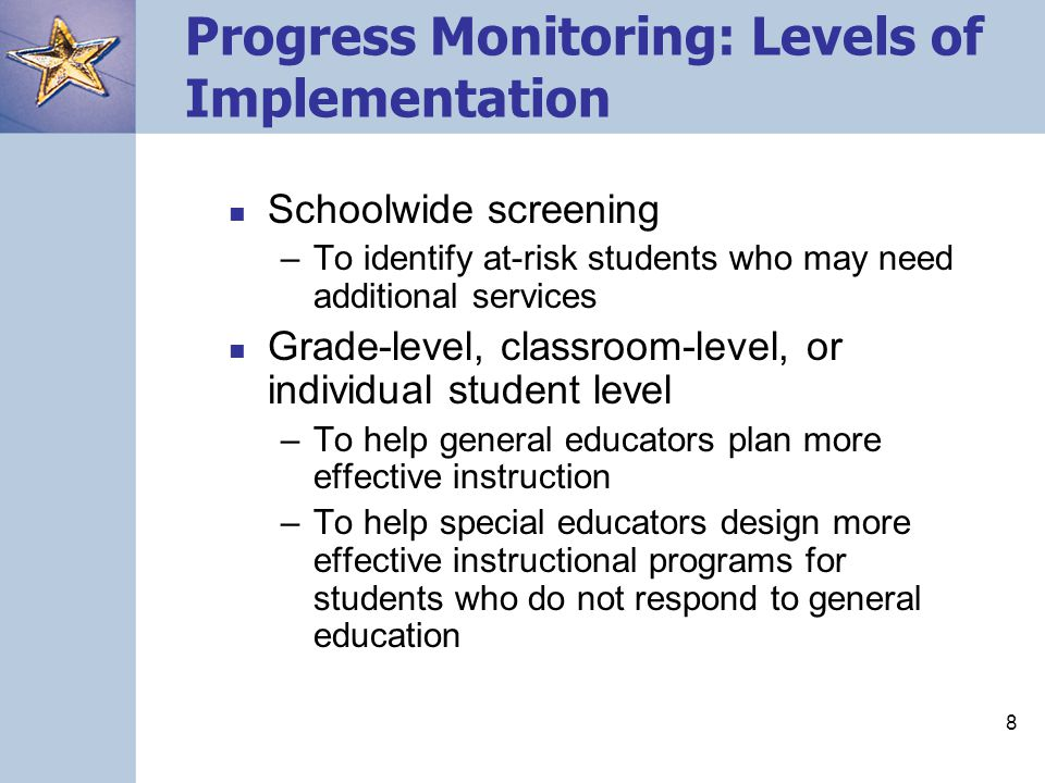 8 Progress Monitoring: Levels of Implementation Schoolwide screening –To identify at-risk students who may need additional services Grade-level, class