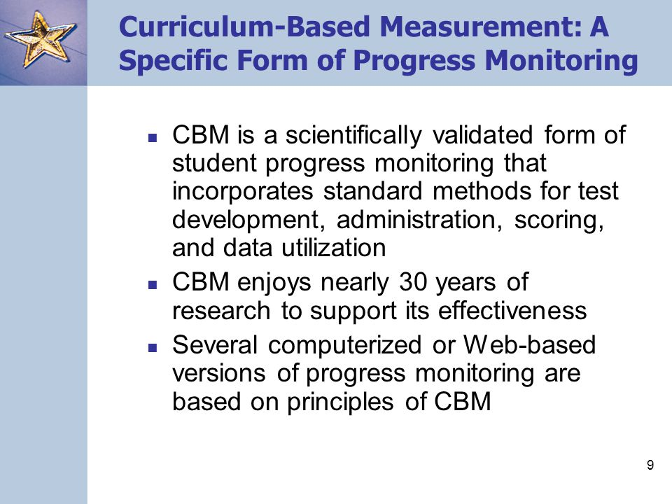 9 Curriculum-Based Measurement: A Specific Form of Progress Monitoring CBM is a scientifically validated form of student progress monitoring that inco