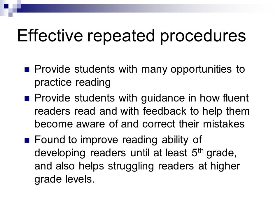 Effective repeated procedures Provide students with many opportunities to practice reading Provide students with guidance in how fluent readers read and with feedback to help them become aware of and correct their mistakes Found to improve reading ability of developing readers until at least 5 th grade, and also helps struggling readers at higher grade levels.