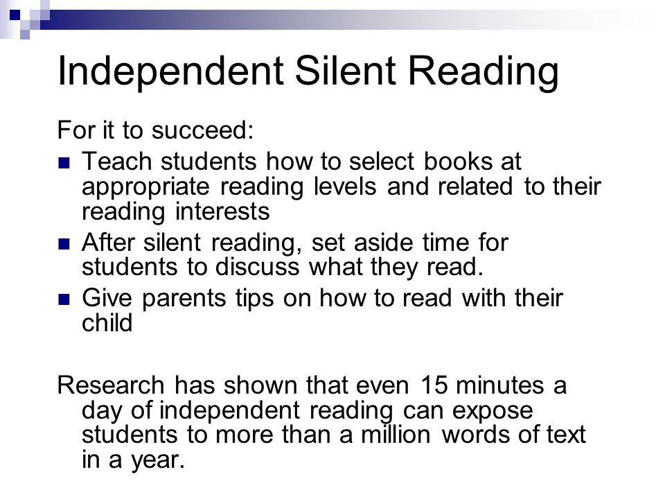 Independent Silent Reading For it to succeed: Teach students how to select books at appropriate reading levels and related to their reading interests After silent reading, set aside time for students to discuss what they read.