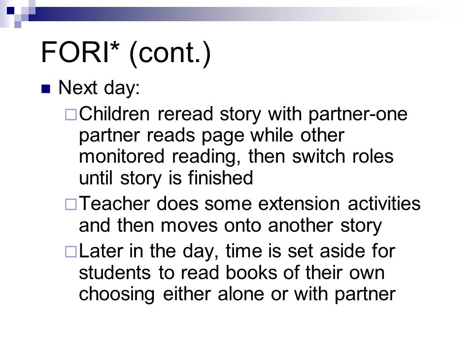 FORI* (cont.) Next day:  Children reread story with partner-one partner reads page while other monitored reading, then switch roles until story is finished  Teacher does some extension activities and then moves onto another story  Later in the day, time is set aside for students to read books of their own choosing either alone or with partner