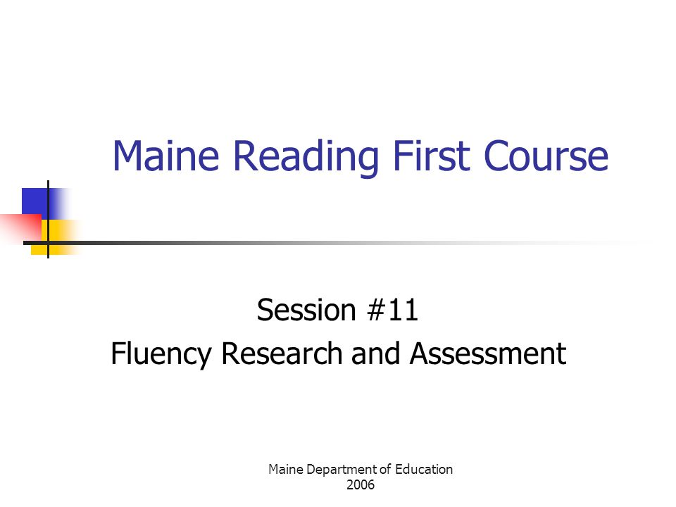 Maine Department of Education 2006 Maine Reading First Course Session #11 Fluency Research and Assessment