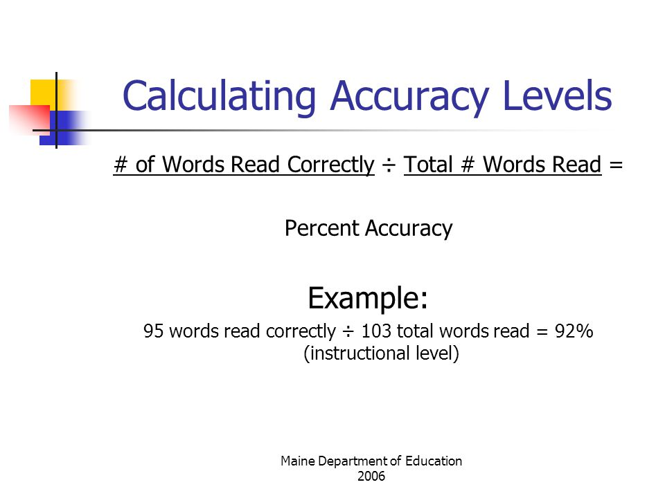 Maine Department of Education 2006 Calculating Accuracy Levels # of Words Read Correctly ÷ Total # Words Read = Percent Accuracy Example: 95 words read correctly ÷ 103 total words read = 92% (instructional level)
