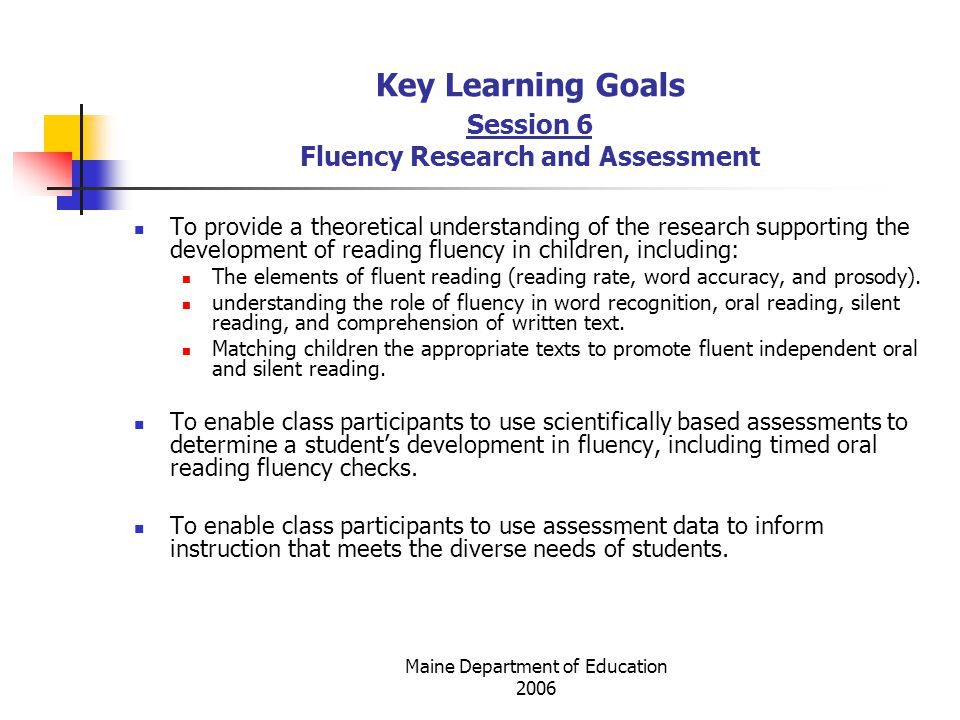 Maine Department of Education 2006 Key Learning Goals Session 6 Fluency Research and Assessment To provide a theoretical understanding of the research supporting the development of reading fluency in children, including: The elements of fluent reading (reading rate, word accuracy, and prosody).