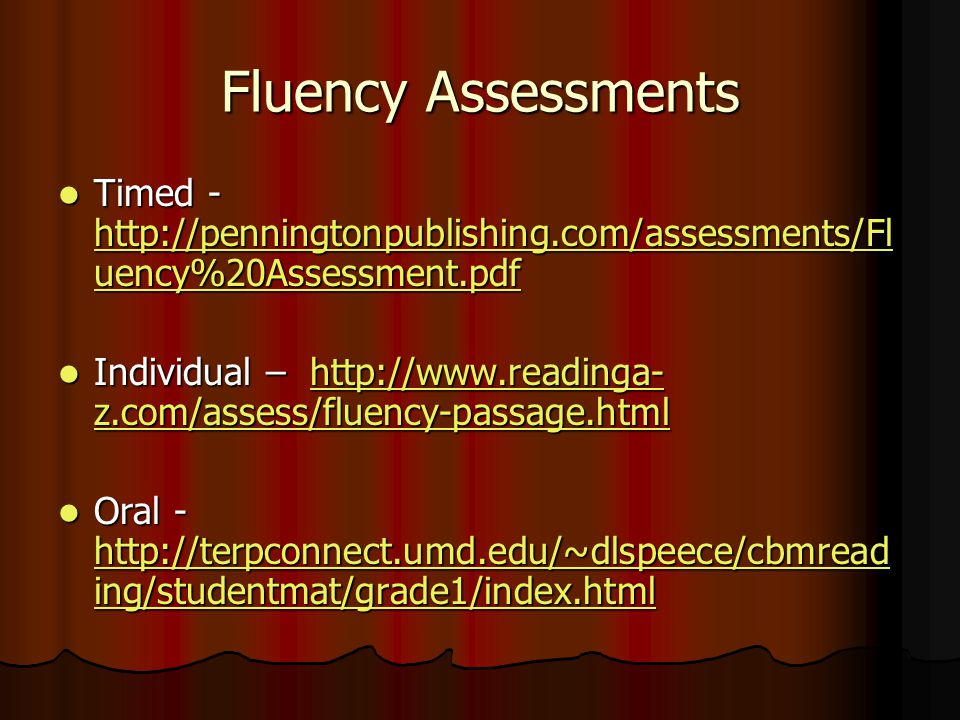 Fluency Assessments Timed - http://penningtonpublishing.com/assessments/Fl uency%20Assessment.pdf Timed - http://penningtonpublishing.com/assessments/Fl uency%20Assessment.pdf http://penningtonpublishing.com/assessments/Fl uency%20Assessment.pdf http://penningtonpublishing.com/assessments/Fl uency%20Assessment.pdf Individual – http://www.readinga- z.com/assess/fluency-passage.html Individual – http://www.readinga- z.com/assess/fluency-passage.htmlhttp://www.readinga- z.com/assess/fluency-passage.htmlhttp://www.readinga- z.com/assess/fluency-passage.html Oral - http://terpconnect.umd.edu/~dlspeece/cbmread ing/studentmat/grade1/index.html Oral - http://terpconnect.umd.edu/~dlspeece/cbmread ing/studentmat/grade1/index.html http://terpconnect.umd.edu/~dlspeece/cbmread ing/studentmat/grade1/index.html http://terpconnect.umd.edu/~dlspeece/cbmread ing/studentmat/grade1/index.html