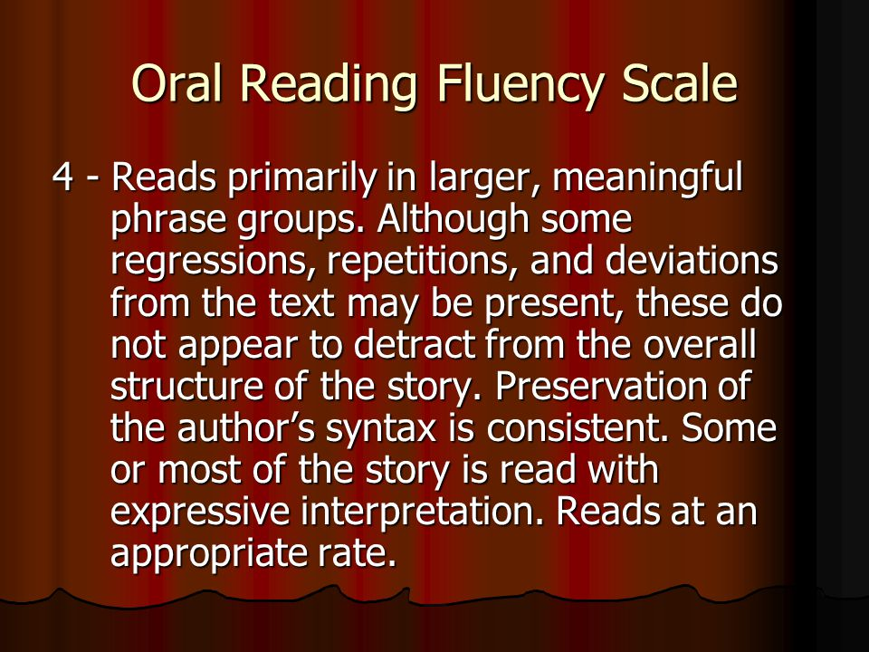Oral Reading Fluency Scale 4 - Reads primarily in larger, meaningful phrase groups.