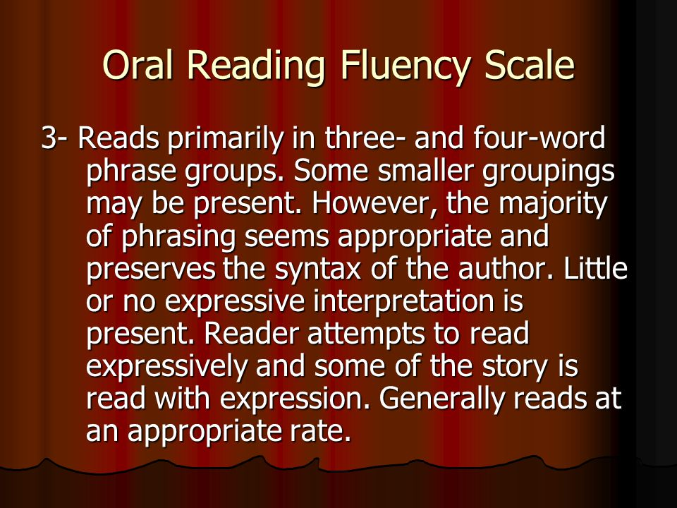 Oral Reading Fluency Scale 3- Reads primarily in three- and four-word phrase groups.