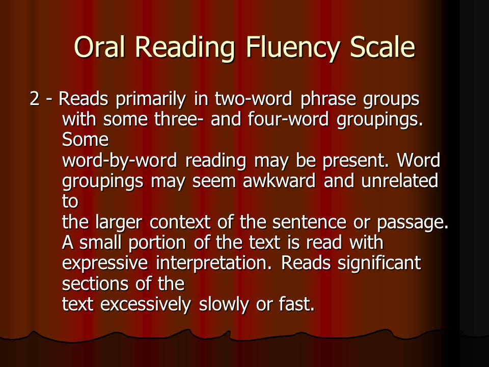 Oral Reading Fluency Scale 2 - Reads primarily in two-word phrase groups with some three- and four-word groupings.