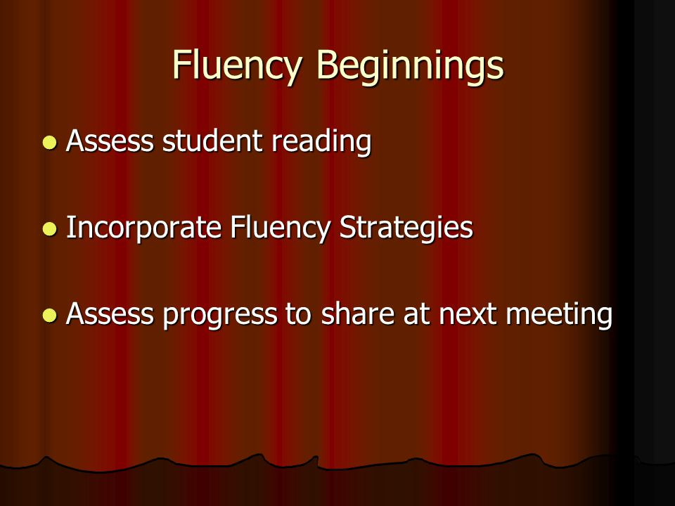 Fluency Beginnings Assess student reading Assess student reading Incorporate Fluency Strategies Incorporate Fluency Strategies Assess progress to share at next meeting Assess progress to share at next meeting