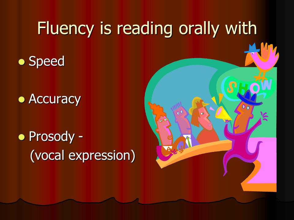 Fluency is reading orally with Speed Speed Accuracy Accuracy Prosody - Prosody - (vocal expression) (vocal expression)