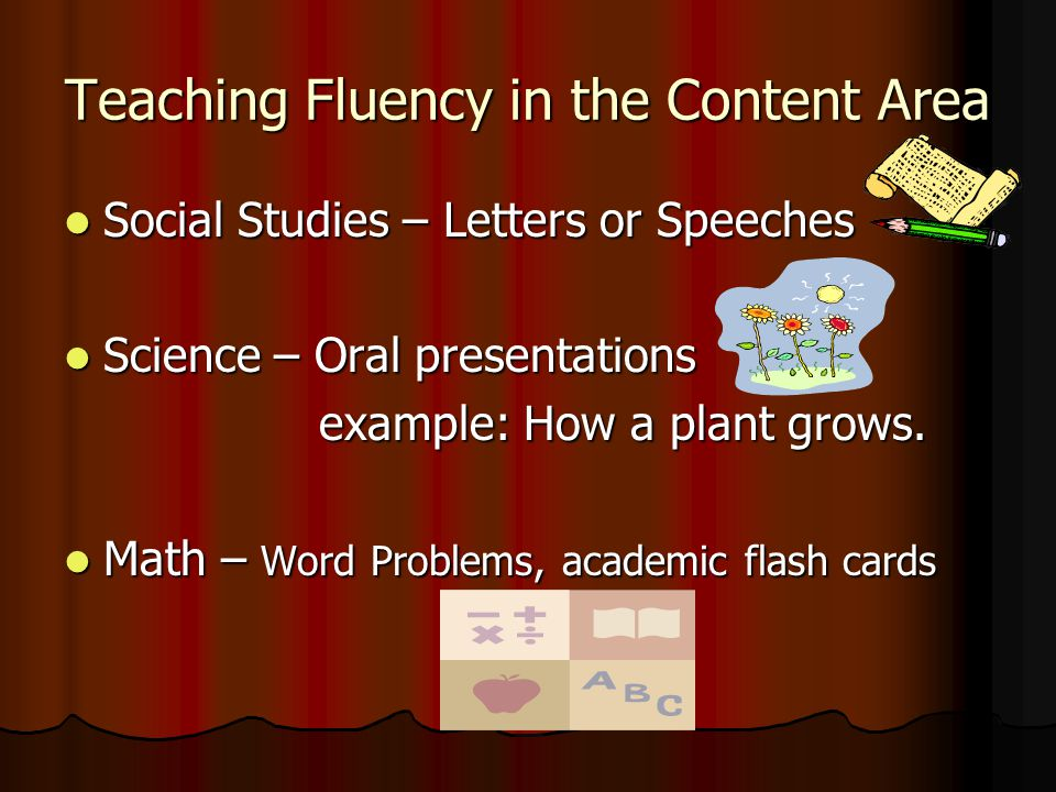 Teaching Fluency in the Content Area Social Studies – Letters or Speeches Social Studies – Letters or Speeches Science – Oral presentations Science – Oral presentations example: How a plant grows.