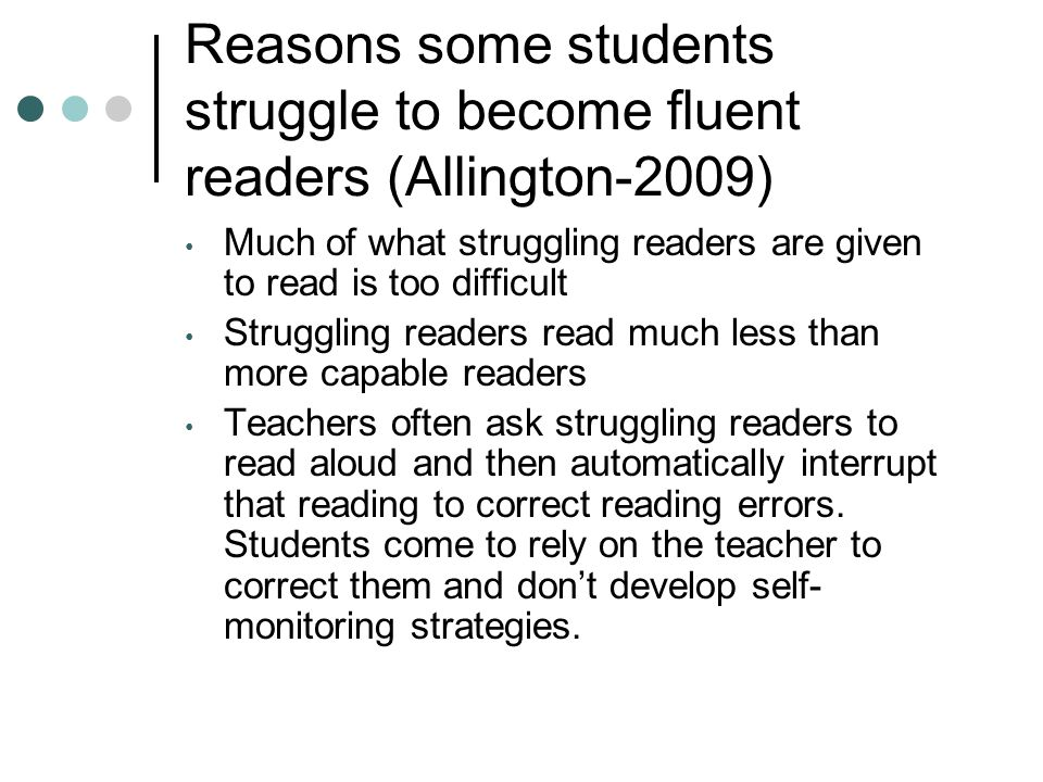 Reasons some students struggle to become fluent readers (Allington-2009) Much of what struggling readers are given to read is too difficult Struggling readers read much less than more capable readers Teachers often ask struggling readers to read aloud and then automatically interrupt that reading to correct reading errors.