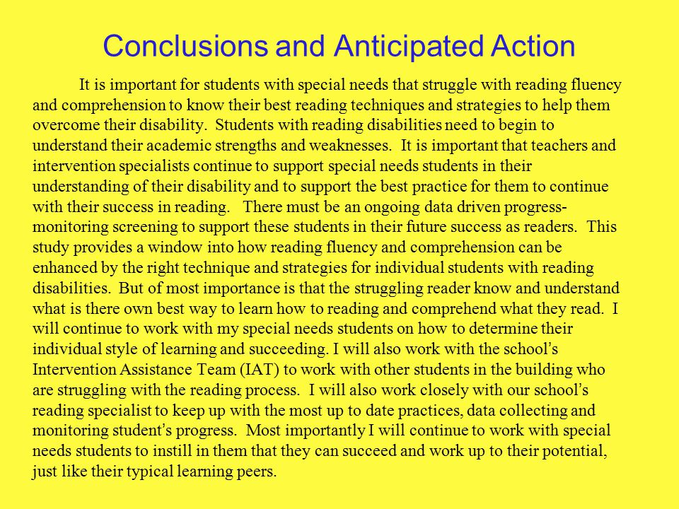 Conclusions and Anticipated Action It is important for students with special needs that struggle with reading fluency and comprehension to know their best reading techniques and strategies to help them overcome their disability.