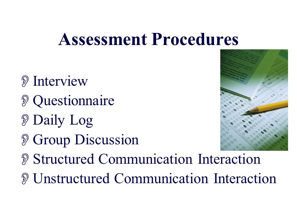 Assessment Procedures  Interview  Questionnaire  Daily Log  Group Discussion  Structured Communication Interaction  Unstructured Communication Interaction
