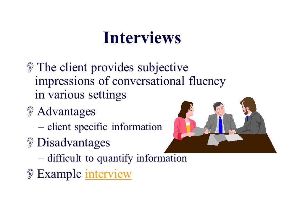 Interviews  The client provides subjective impressions of conversational fluency in various settings  Advantages –client specific information  Disadvantages –difficult to quantify information  Example interviewinterview