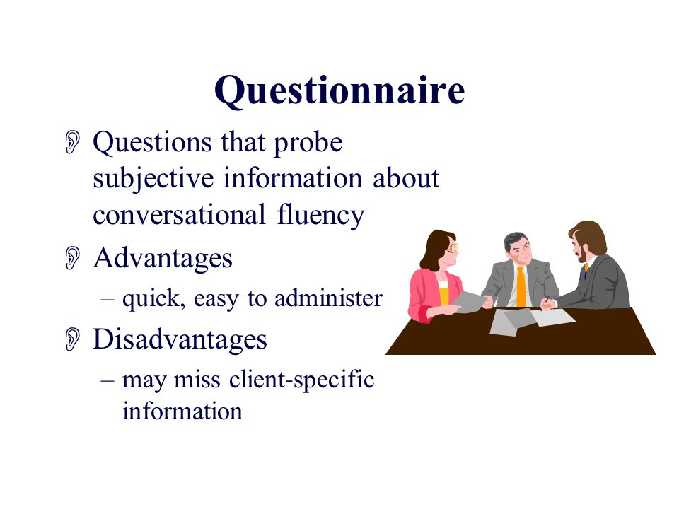 Questionnaire  Questions that probe subjective information about conversational fluency  Advantages –quick, easy to administer  Disadvantages –may miss client-specific information
