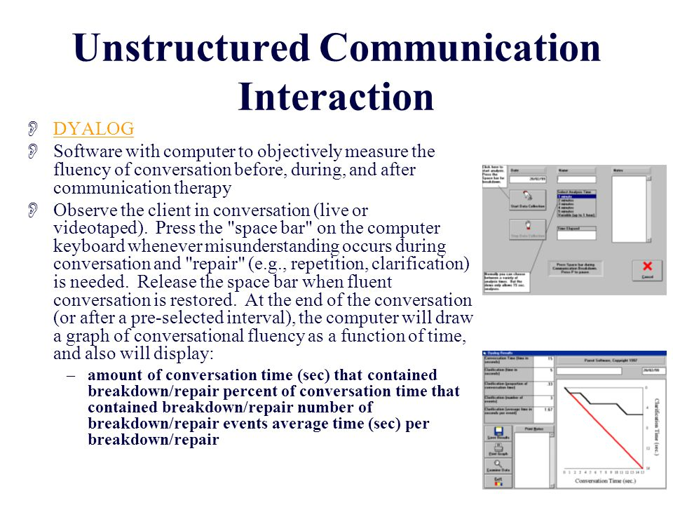 Unstructured Communication Interaction  DYALOG DYALOG  Software with computer to objectively measure the fluency of conversation before, during, and after communication therapy  Observe the client in conversation (live or videotaped).