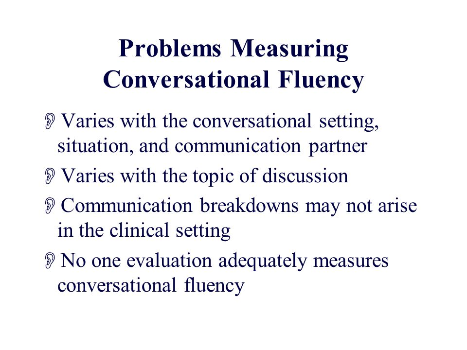 Problems Measuring Conversational Fluency  Varies with the conversational setting, situation, and communication partner  Varies with the topic of discussion  Communication breakdowns may not arise in the clinical setting  No one evaluation adequately measures conversational fluency