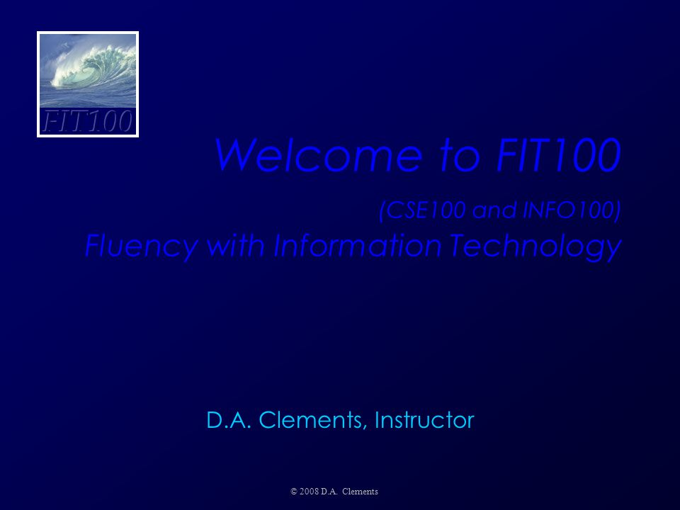 Welcome to FIT100 (CSE100 and INFO100) Fluency with Information Technology © 2008 D.A. Clements D.A. Clements, Instructor
