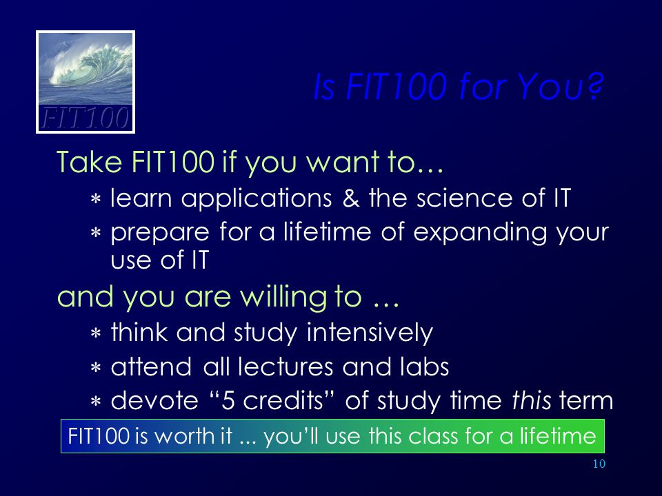 10 Is FIT100 for You? Take FIT100 if you want to…  learn applications & the science of IT  prepare for a lifetime of expanding your use of IT and yo