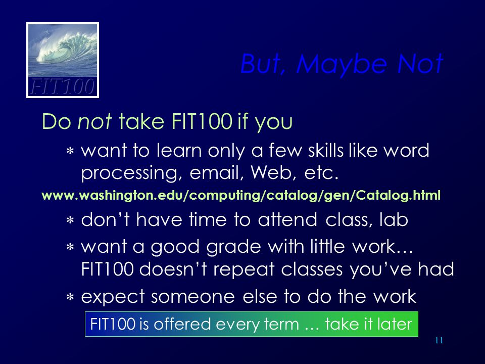 11 But, Maybe Not Do not take FIT100 if you  want to learn only a few skills like word processing, email, Web, etc. www.washington.edu/computing/cata