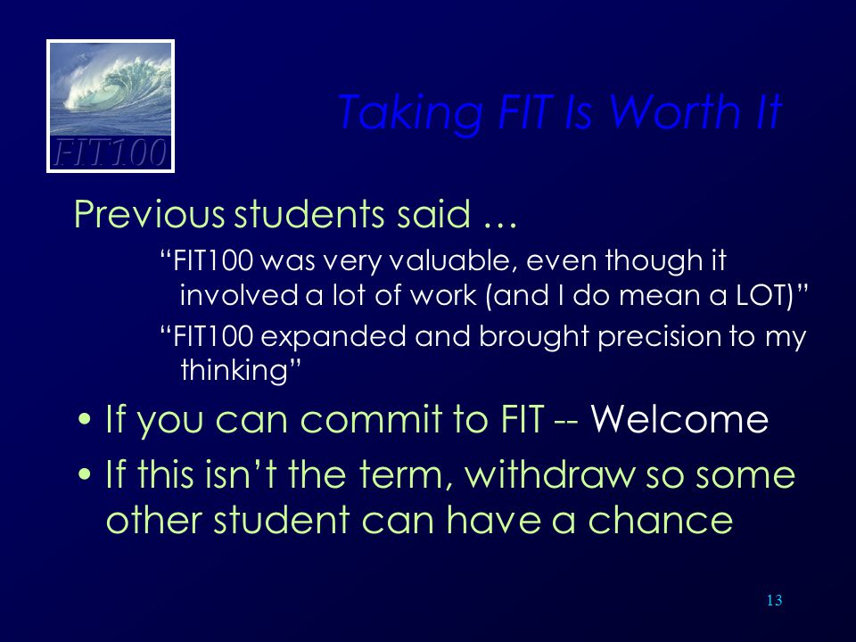 """13 Taking FIT Is Worth It Previous students said … """"FIT100 was very valuable, even though it involved a lot of work (and I do mean a LOT)"""" """"FIT100 exp"""