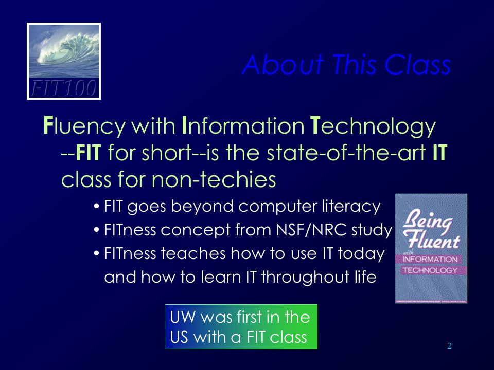 2 About This Class F luency with I nformation T echnology -- FIT for short--is the state-of-the-art IT class for non-techies FIT goes beyond computer