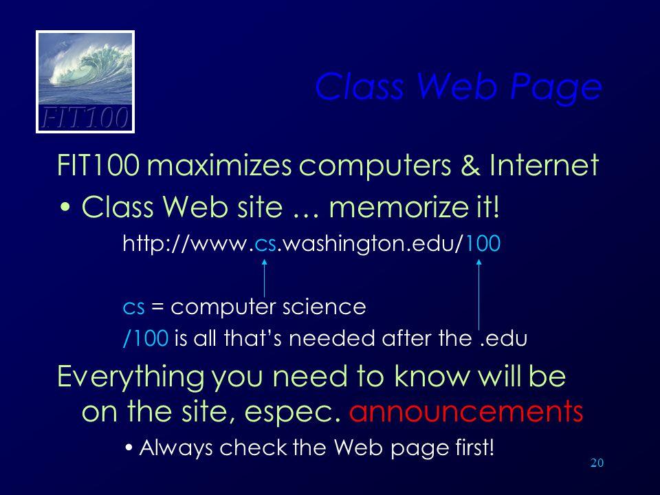 20 Class Web Page FIT100 maximizes computers & Internet Class Web site … memorize it! http://www.cs.washington.edu/100 cs = computer science /100 is a