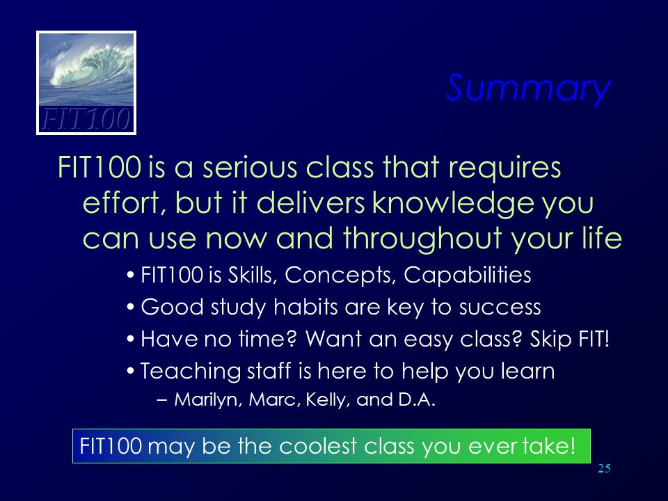 25 Summary FIT100 is a serious class that requires effort, but it delivers knowledge you can use now and throughout your life FIT100 is Skills, Concep