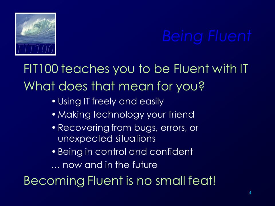 4 Being Fluent FIT100 teaches you to be Fluent with IT What does that mean for you? Using IT freely and easily Making technology your friend Recoverin