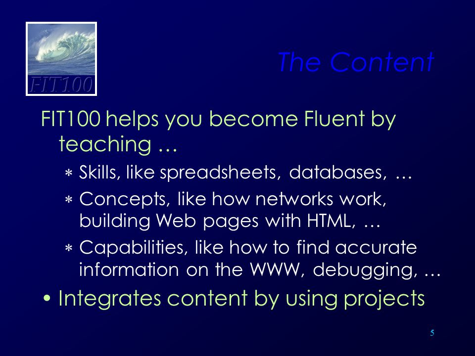 5 The Content FIT100 helps you become Fluent by teaching …  Skills, like spreadsheets, databases, …  Concepts, like how networks work, building Web
