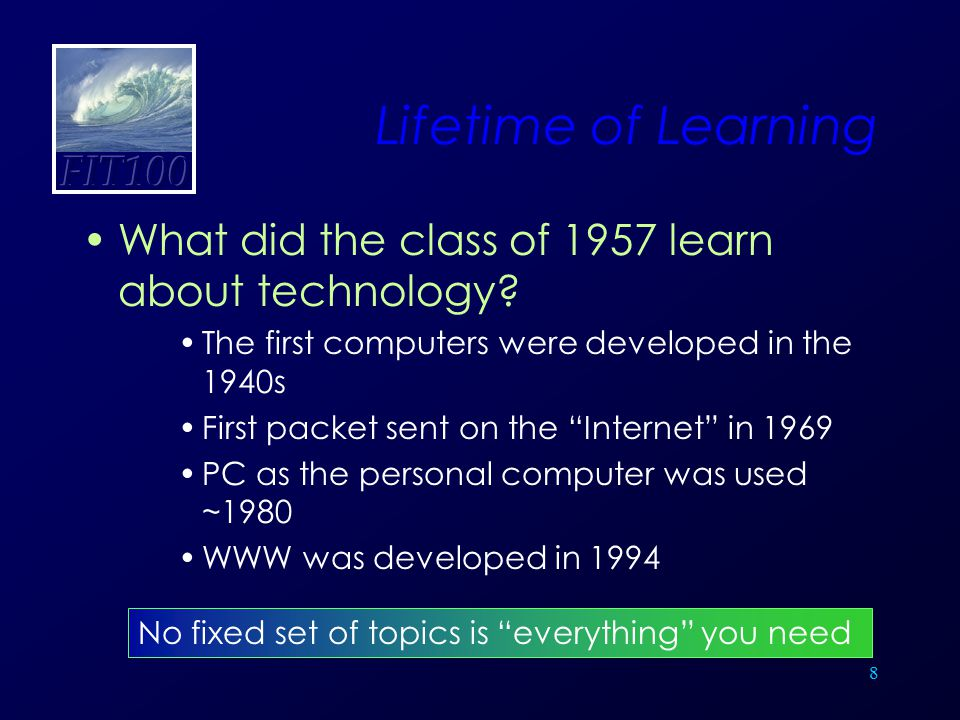 """8 Lifetime of Learning What did the class of 1957 learn about technology? The first computers were developed in the 1940s First packet sent on the """"In"""