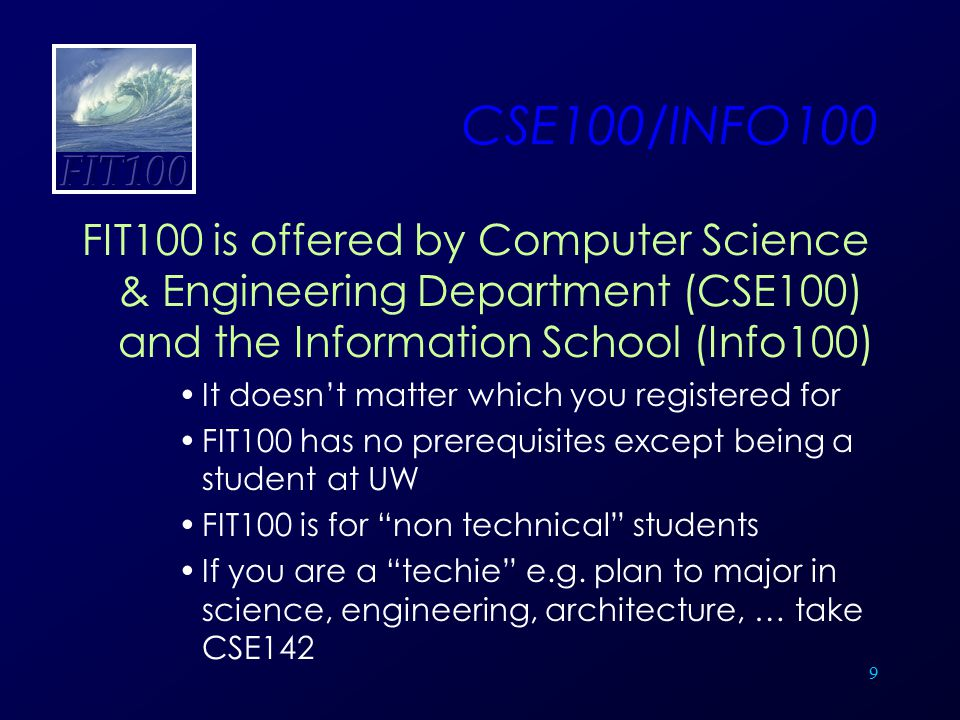 9 CSE100/INFO100 FIT100 is offered by Computer Science & Engineering Department (CSE100) and the Information School (Info100) It doesn't matter which