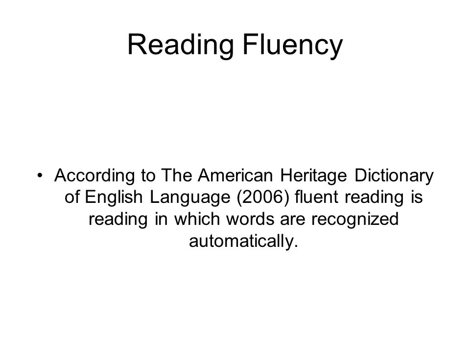Reading Fluency According to The American Heritage Dictionary of English Language (2006) fluent reading is reading in which words are recognized autom