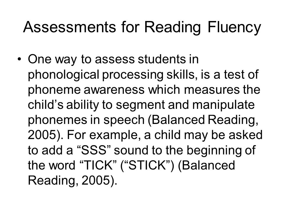 Assessments for Reading Fluency One way to assess students in phonological processing skills, is a test of phoneme awareness which measures the child'