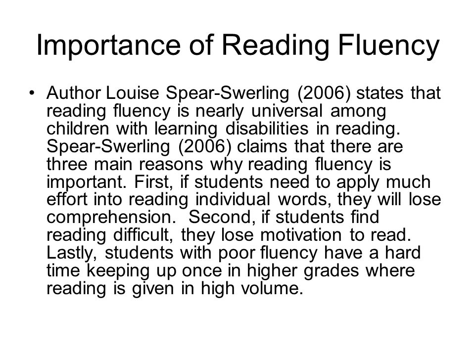 Importance of Reading Fluency Author Louise Spear-Swerling (2006) states that reading fluency is nearly universal among children with learning disabil