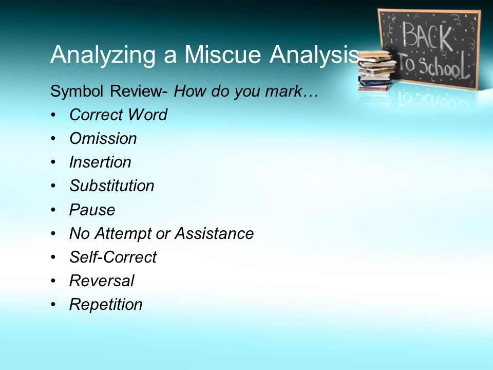 Analyzing a Miscue Analysis Symbol Review- How do you mark… Correct Word Omission Insertion Substitution Pause No Attempt or Assistance Self-Correct Reversal Repetition