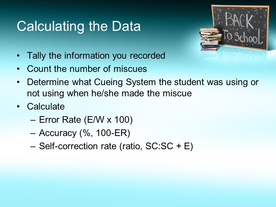 Calculating the Data Tally the information you recorded Count the number of miscues Determine what Cueing System the student was using or not using wh