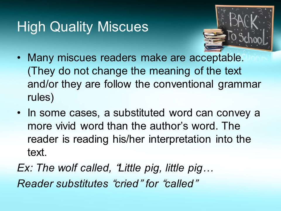 High Quality Miscues Many miscues readers make are acceptable. (They do not change the meaning of the text and/or they are follow the conventional gra