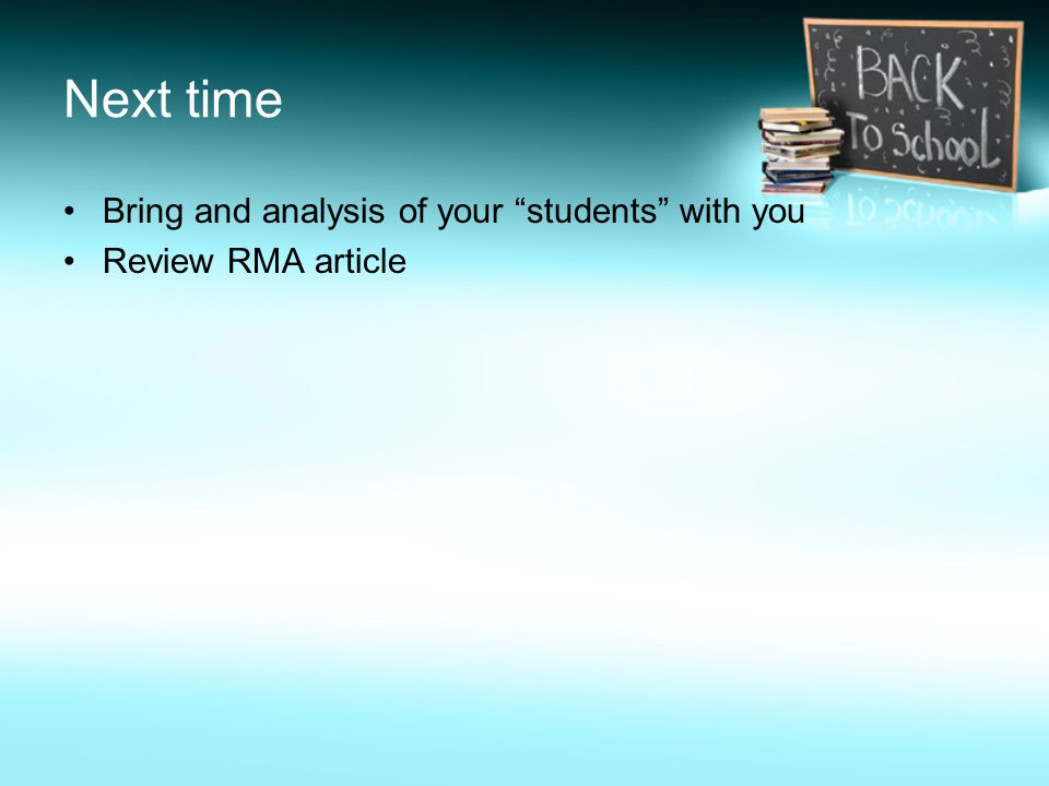 Next time Bring and analysis of your students with you Review RMA article