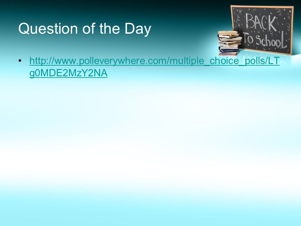 Question of the Day http://www.polleverywhere.com/multiple_choice_polls/LT g0MDE2MzY2NAhttp://www.polleverywhere.com/multiple_choice_polls/LT g0MDE2MzY2NA