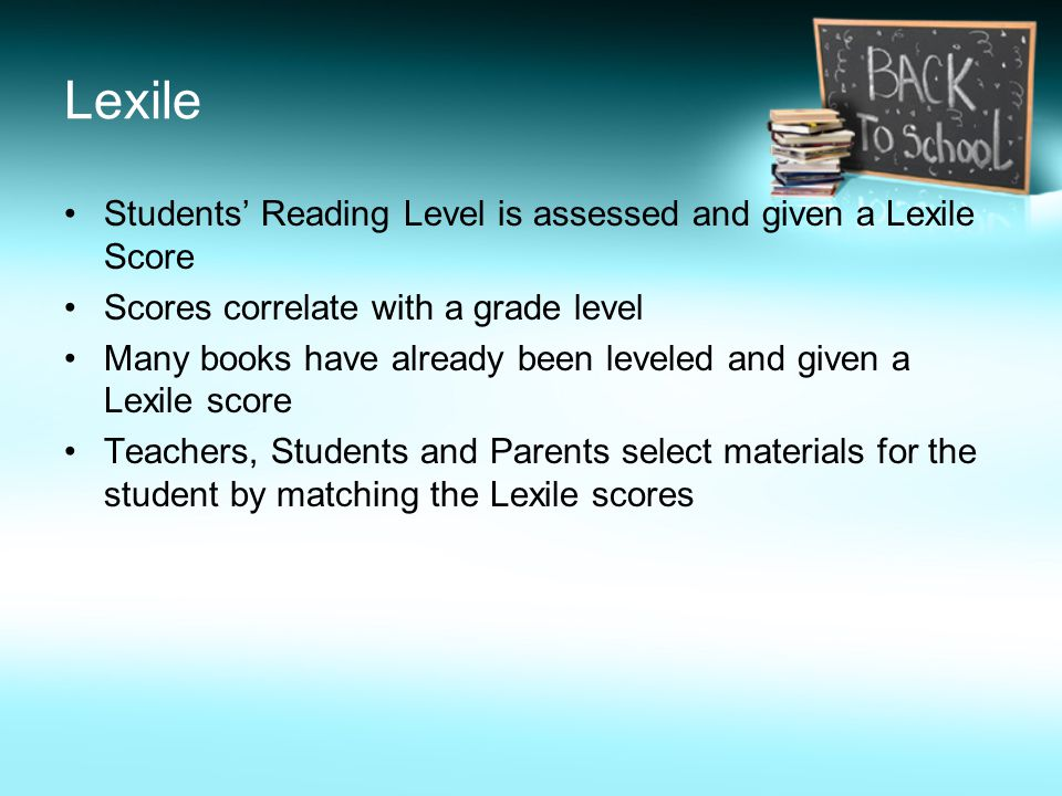 Lexile Students' Reading Level is assessed and given a Lexile Score Scores correlate with a grade level Many books have already been leveled and given