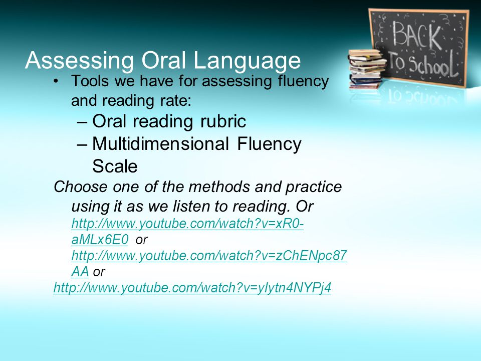 Assessing Oral Language Tools we have for assessing fluency and reading rate: –Oral reading rubric –Multidimensional Fluency Scale Choose one of the m